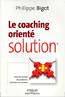 Le coaching orienté solution Cessez de résoudre des problèmes, construisez des solutions